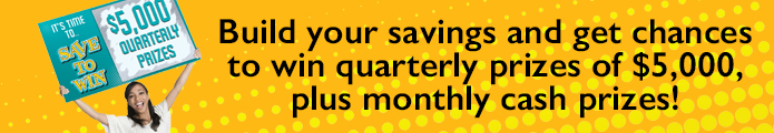 Build your savings and get chances to win quarterly prizes